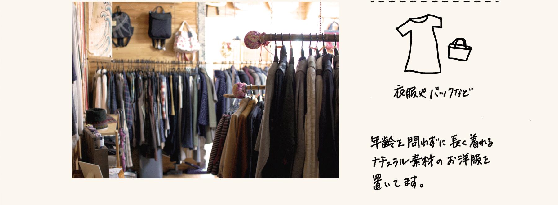 衣服やバッグなど:ワンピースやスカート、 年齢を問わず長く着る ことができる衣服を 置いております。