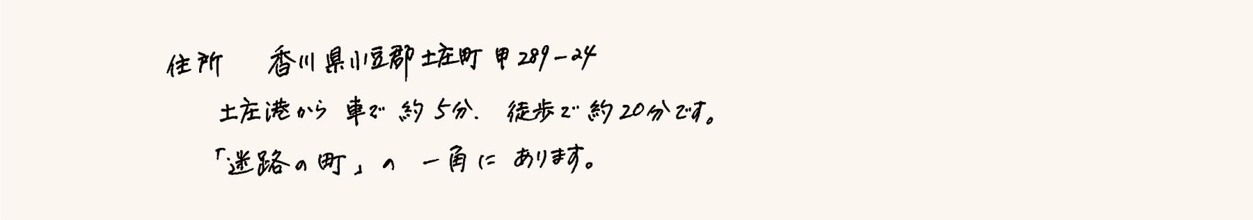 住所   香川県小豆郡土庄町本町甲289-24 土庄港から車 約5分、徒歩で20分です。「迷路の町」の一角にあります。